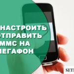 Как настроить и отправить ММС на Мегафон с телефона и компьютера
