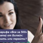 Описание тарифа «Все за 500» (постоплата) от Билайн: как подключить или перейти?