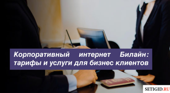 Корпоративный интернет Билайн: тарифы и услуги для бизнес клиентов